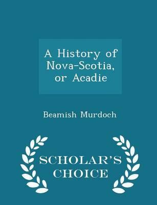 A History of Nova-Scotia, or Acadie - Scholar's Choice Edition