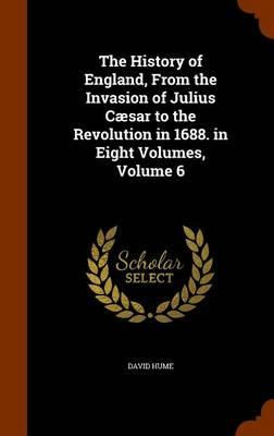 The History of England, from the Invasion of Julius Caesar to the Revolution in 1688. in Eight Volumes, Volume 6