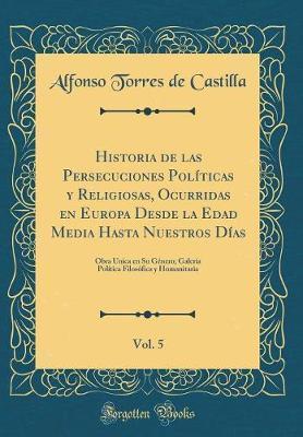 Historia de las Persecuciones Poli´ticas y Religiosas, Ocurridas en Europa Desde la Edad Media Hasta Nuestros Días, Vol. 5