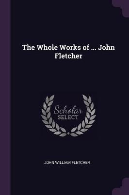 The Whole Works of ... John Fletcher