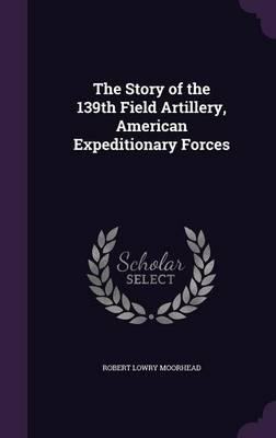 The Story of the 139th Field Artillery, American Expeditionary Forces