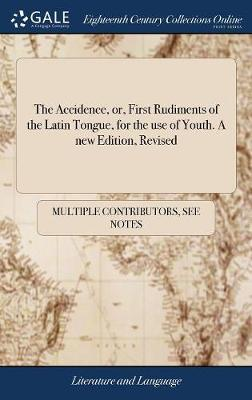 The Accidence, Or, First Rudiments of the Latin Tongue, for the Use of Youth. a New Edition Revised