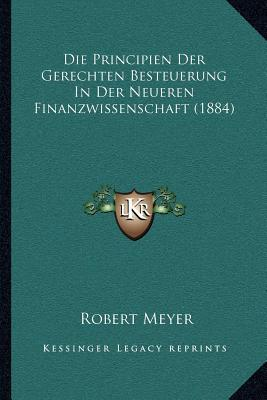 Die Principien Der Gerechten Besteuerung in Der Neueren Finanzwissenschaft (1884)