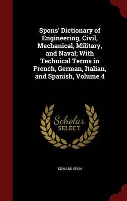 Spons' Dictionary of Engineering, Civil, Mechanical, Military, and Naval; With Technical Terms in French, German, Italian, and Spanish, Volume 4