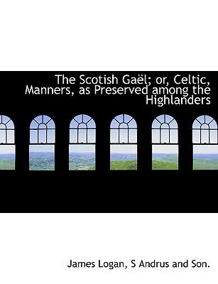 The Scotish Gaël; or, Celtic, Manners, as Preserved among the Highlanders