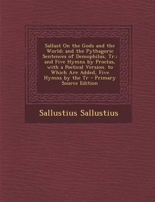 Sallust on the Gods and the World; And the Pythagoric Sentences of Demophilus, Tr.; And Five Hymns by Proclus, with a Poetical Version. to Which Are a