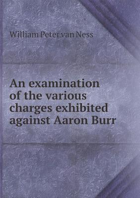 An Examination of the Various Charges Exhibited Against Aaron Burr