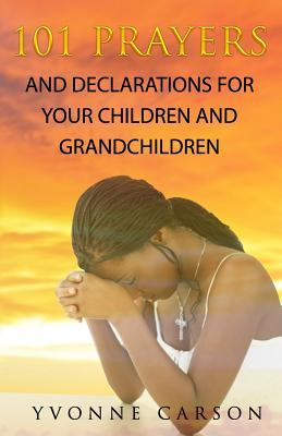 101 Prayers and Declarations for Your Children and Grandchildren