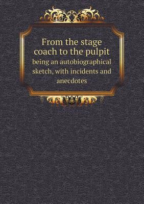 From the Stage Coach to the Pulpit Being an Autobiographical Sketch, with Incidents and Anecdotes