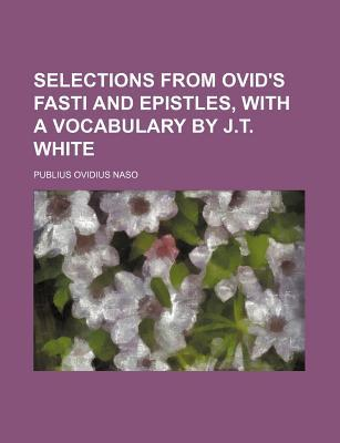 Selections from Ovid's Fasti and Epistles, with a Vocabulary by J.T. White