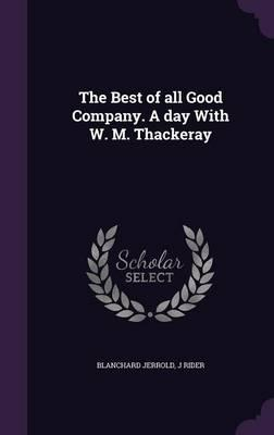The Best of All Good Company. a Day with W. M. Thackeray