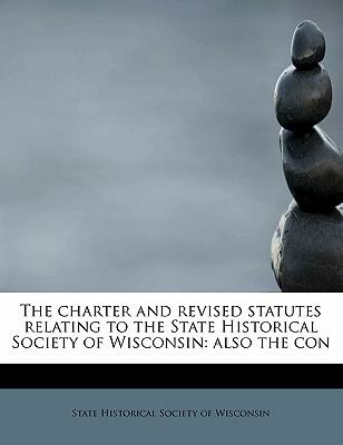 The Charter and Revised Statutes Relating to the State Historical Society of Wisconsin