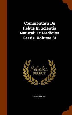 Commentarii de Rebus in Scientia Naturali Et Medicina Gestis, Volume 31