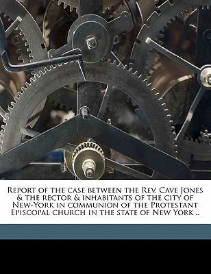 Report of the Case Between the REV. Cave Jones & the Rector & Inhabitants of the City of New-York in Communion of the Protestant Episcopal Church in t