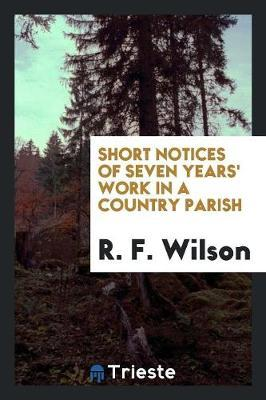 Short Notices of Seven Years' Work in a Country Parish