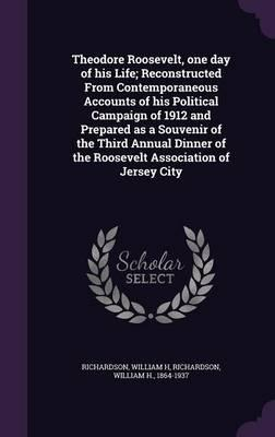 Theodore Roosevelt, One Day of His Life; Reconstructed from Contemporaneous Accounts of His Political Campaign of 1912 and Prepared as a Souvenir of ... of the Roosevelt Association of Jersey City