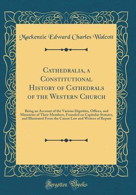 Cathedralia, a Constitutional History of Cathedrals of the Western Church