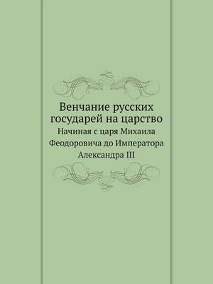 Venchanie Russkih Gosudarej Na Tsarstvo Nachinaya S Tsarya Mihaila Feodorovicha Do Imperatora Aleksandra III