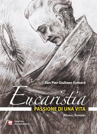Eucaristia, passione di una vita. San Pier Giuliano Eymard