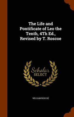 The Life and Pontificate of Leo the Tenth, 4th Ed, Revised by T. Roscoe