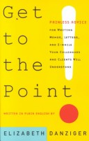 Get to the Point! Painless Advice for Writing Memos, Letters and E-mails Your Colleagues and Clients Will Understand