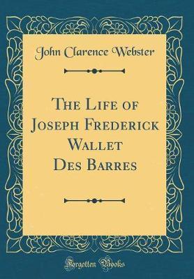 The Life of Joseph Frederick Wallet Des Barres (Classic Reprint)
