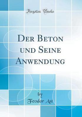 Der Beton und Seine Anwendung (Classic Reprint)