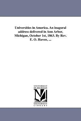 Universities in America. An inagural address delivered in Ann Arbor, Michigan, October 1st, 1863. By Rev. E. O. Haven, ...