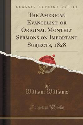 The American Evangelist, or Original Monthly Sermons on Important Subjects, 1828 (Classic Reprint)