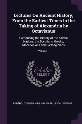 Lectures on Ancient History, from the Earliest Times to the Taking of Alexandria by Octavianus