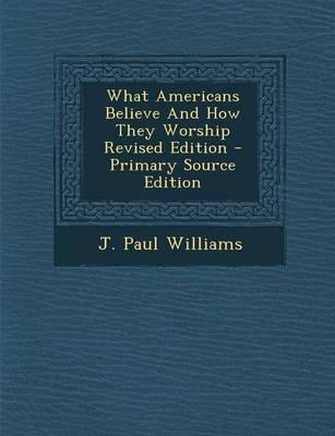 What Americans Believe and How They Worship Revised Edition - Primary Source Edition