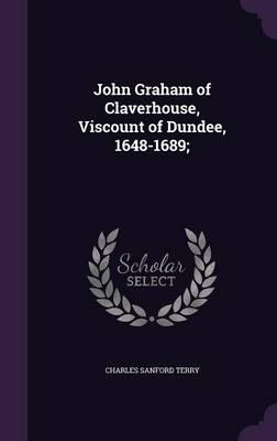 John Graham of Claverhouse, Viscount of Dundee, 1648-1689;