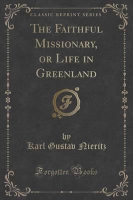 The Faithful Missionary, or Life in Greenland (Classic Reprint)