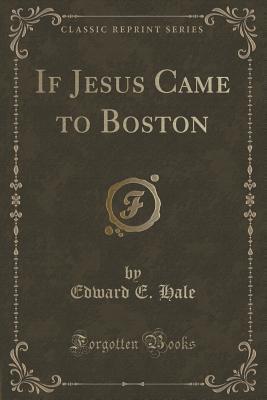 If Jesus Came to Boston (Classic Reprint)
