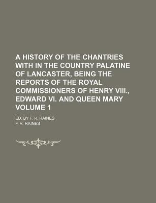 A History of the Chantries with in the Country Palatine of Lancaster, Being the Reports of the Royal Commissioners of Henry VIII, Edward VI. and Queen Mary Volume 1; Ed. by F. R. Raines