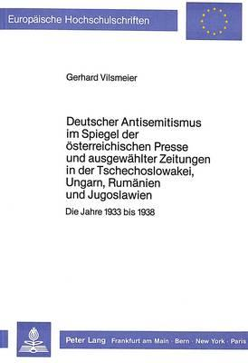 Deutscher Antisemitismus Im Spiegel Der Osterreichischen Presse Und Ausgewahlter Zeitungen in Der Tschechoslowakei, Ungarn Rumanien Und Jugoslawien
