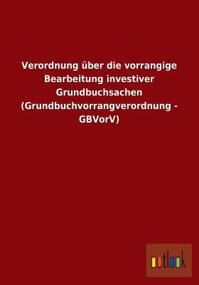 Verordnung über die vorrangige Bearbeitung investiver Grundbuchsachen (Grundbuchvorrangverordnung - GBVorV)