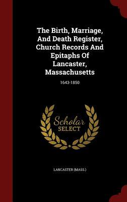 The Birth, Marriage, and Death Register, Church Records and Epitaphs of Lancaster, Massachusetts