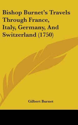 Bishop Burnet's Travels Through France, Italy, Germany, and Switzerland (1750)