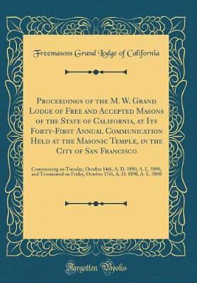 Proceedings of the M. W. Grand Lodge of Free and Accepted Masons of the State of California, at Its Forty-First Annual Communication Held at the ... October 14th, A. D. 1890, A. L. 5890, and