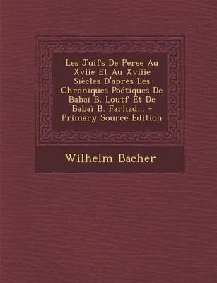 Les Juifs de Perse Au Xviie Et Au Xviiie Siecles D'Apres Les Chroniques Poetiques de Babai B. Loutf Et de Babai B. Farhad.
