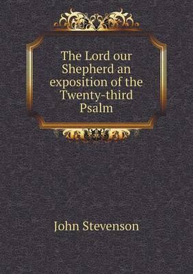 The Lord Our Shepherd an Exposition of the Twenty-Third Psalm