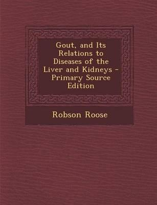 Gout, and Its Relations to Diseases of the Liver and Kidneys - Primary Source Edition