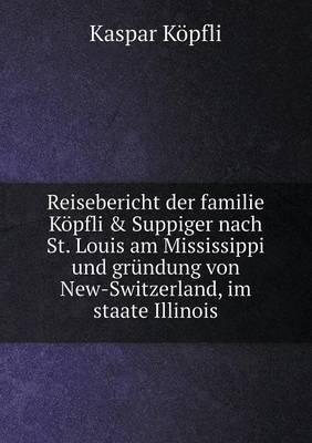Reisebericht Der Familie Kopfli & Suppiger Nach St. Louis Am Mississippi Und Grundung Von New-Switzerland, Im Staate Illinois