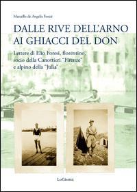 Dalle rive dell'Arno ai ghiacci del Don. Lettere di Elio Foresi, fiorentino, socio della Canottieri «Firenze» e alpino della «Julia»
