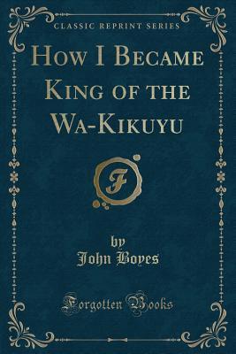 How I Became King of the Wa-Kikuyu (Classic Reprint)