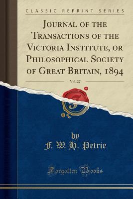 Journal of the Transactions of the Victoria Institute, or Philosophical Society of Great Britain, 1894, Vol. 27 (Classic Reprint)