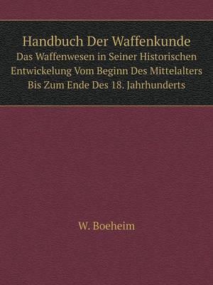 Handbuch Der Waffenkunde Das Waffenwesen in Seiner Historischen Entwickelung Vom Beginn Des Mittelalters Bis Zum Ende Des 18. Jahrhunderts