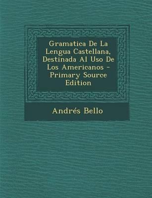 Gramatica de La Lengua Castellana, Destinada Al USO de Los Americanos