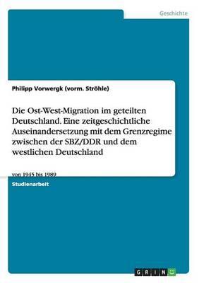 Die Ost-West-Migration im geteilten Deutschland. Eine zeitgeschichtliche Auseinandersetzung mit dem Grenzregime zwischen der SBZ/DDR und dem westlichen Deutschland
